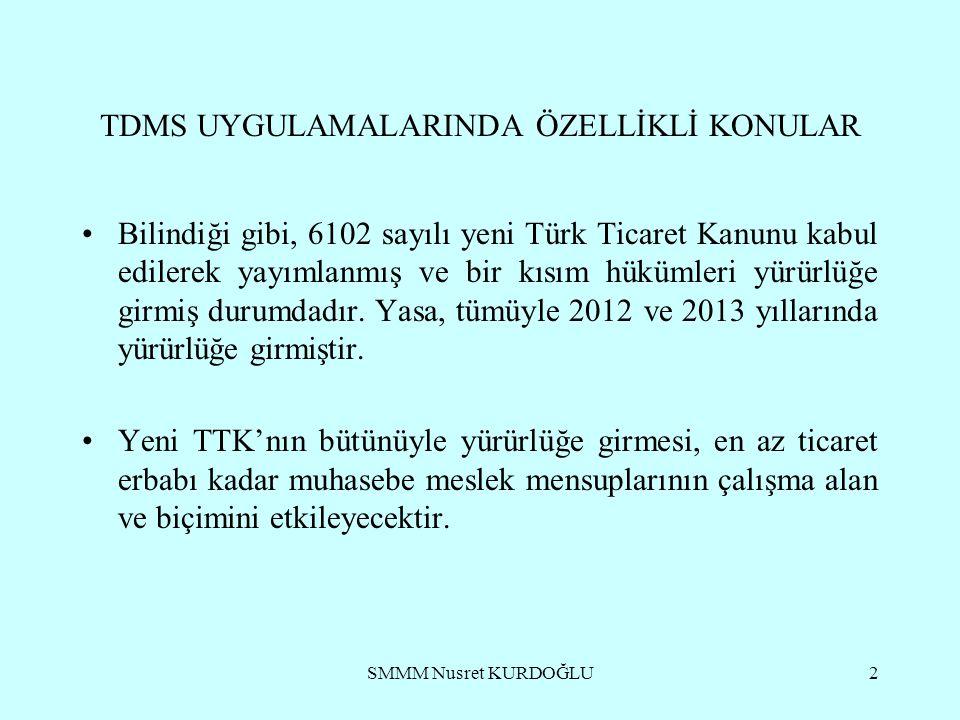 SMMM Nusret KURDOĞLU2 TDMS UYGULAMALARINDA ÖZELLİKLİ KONULAR Bilindiği gibi, 6102 sayılı yeni Türk Ticaret Kanunu kabul edilerek yayımlanmış ve bir kısım hükümleri yürürlüğe girmiş durumdadır.