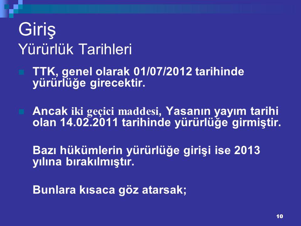 10 Giriş Yürürlük Tarihleri TTK, genel olarak 01/07/2012 tarihinde yürürlüğe girecektir. Ancak iki geçici maddesi, Yasanın yayım tarihi olan 14.02.201