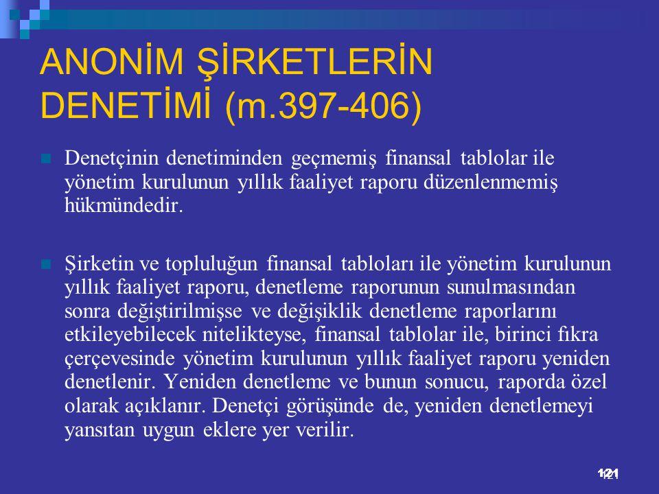 121 ANONİM ŞİRKETLERİN DENETİMİ (m.397-406) Denetçinin denetiminden geçmemiş finansal tablolar ile yönetim kurulunun yıllık faaliyet raporu düzenlenme