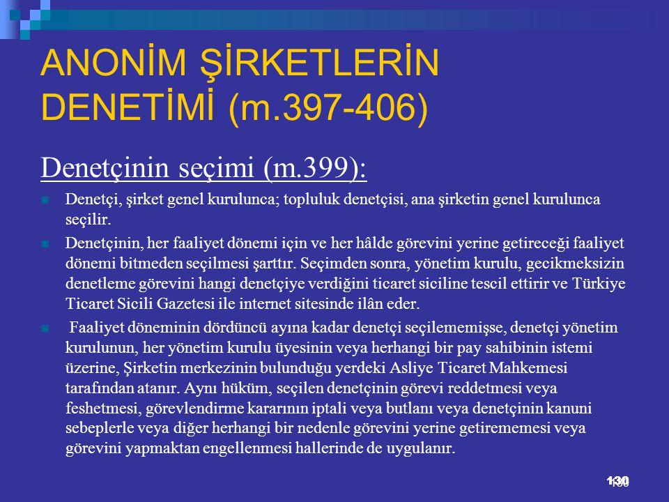 130 ANONİM ŞİRKETLERİN DENETİMİ (m.397-406) Denetçinin seçimi (m.399): Denetçi, şirket genel kurulunca; topluluk denetçisi, ana şirketin genel kurulun