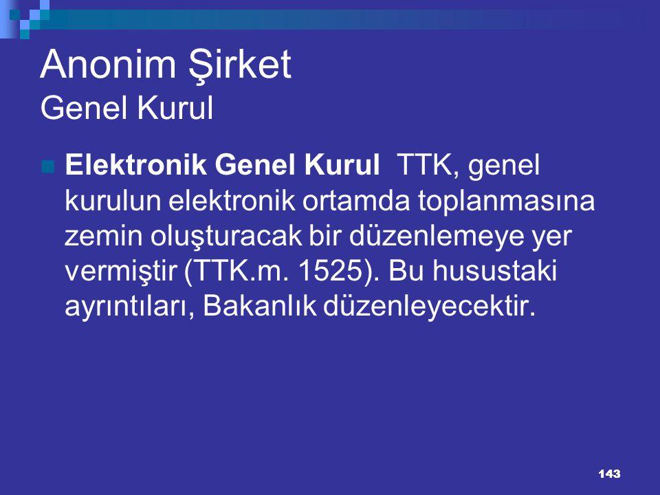 143 Anonim Şirket Genel Kurul Elektronik Genel Kurul TTK, genel kurulun elektronik ortamda toplanmasına zemin oluşturacak bir düzenlemeye yer vermişti