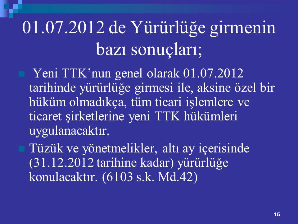 15 01.07.2012 de Yürürlüğe girmenin bazı sonuçları; Yeni TTK'nun genel olarak 01.07.2012 tarihinde yürürlüğe girmesi ile, aksine özel bir hüküm olmadı