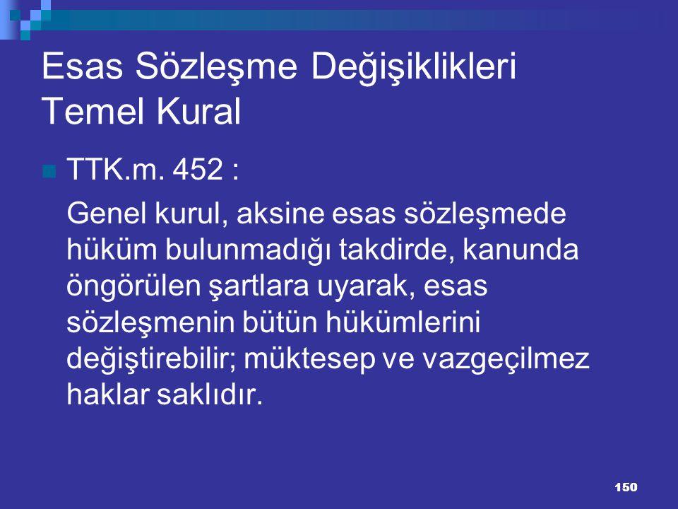 150 150 Esas Sözleşme Değişiklikleri Temel Kural TTK.m. 452 : Genel kurul, aksine esas sözleşmede hüküm bulunmadığı takdirde, kanunda öngörülen şartla