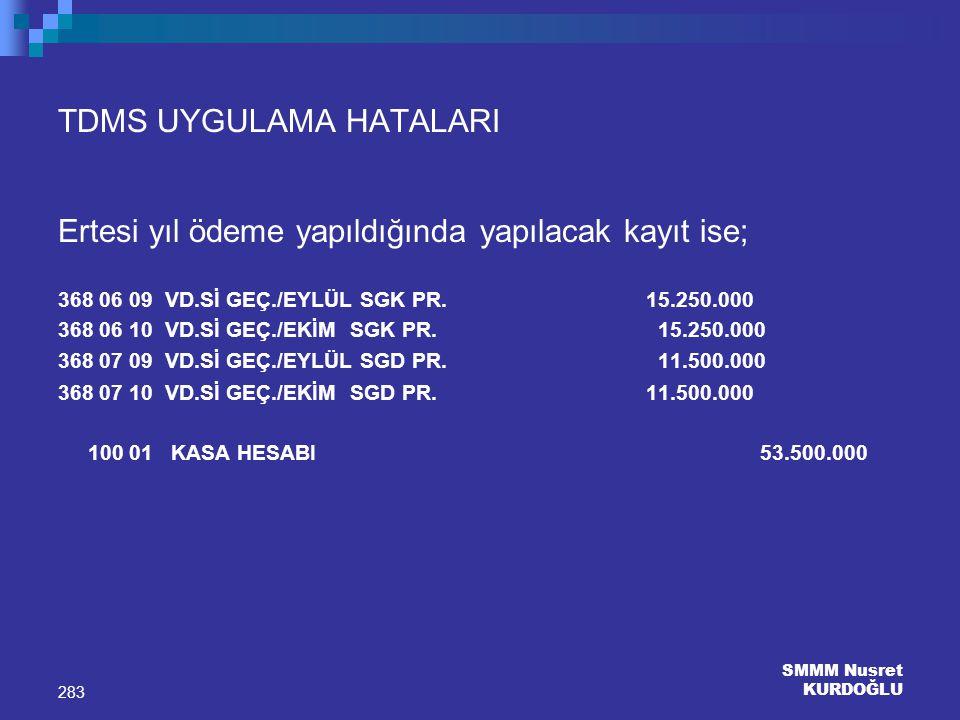 SMMM Nusret KURDOĞLU 283 TDMS UYGULAMA HATALARI Ertesi yıl ödeme yapıldığında yapılacak kayıt ise; 368 06 09 VD.Sİ GEÇ./EYLÜL SGK PR. 15.250.000 368 0