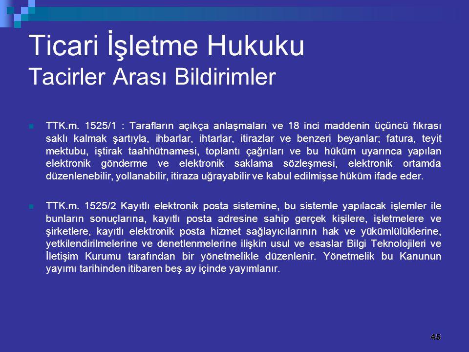 45 Ticari İşletme Hukuku Tacirler Arası Bildirimler TTK.m. 1525/1 : Tarafların açıkça anlaşmaları ve 18 inci maddenin üçüncü fıkrası saklı kalmak şart