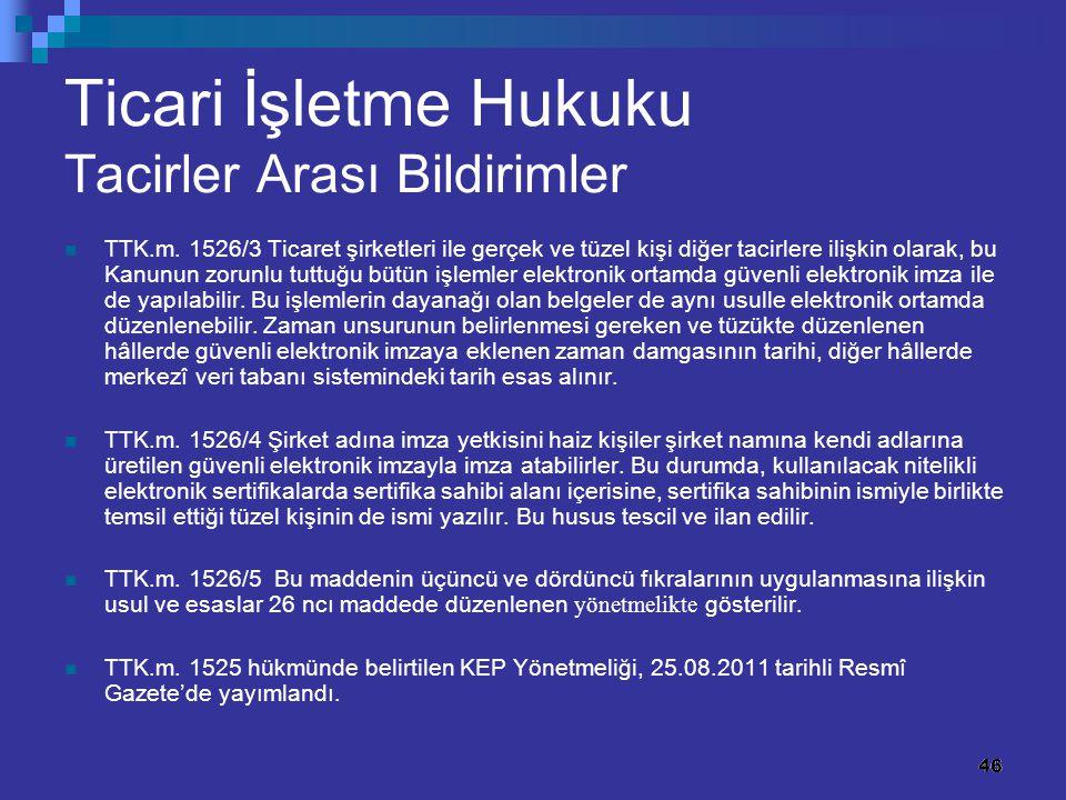46 Ticari İşletme Hukuku Tacirler Arası Bildirimler TTK.m. 1526/3 Ticaret şirketleri ile gerçek ve tüzel kişi diğer tacirlere ilişkin olarak, bu Kanun