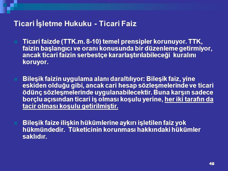48 Ticari İşletme Hukuku - Ticari Faiz Ticari faizde (TTK.m. 8-10) temel prensipler korunuyor. TTK, faizin başlangıcı ve oranı konusunda bir düzenleme