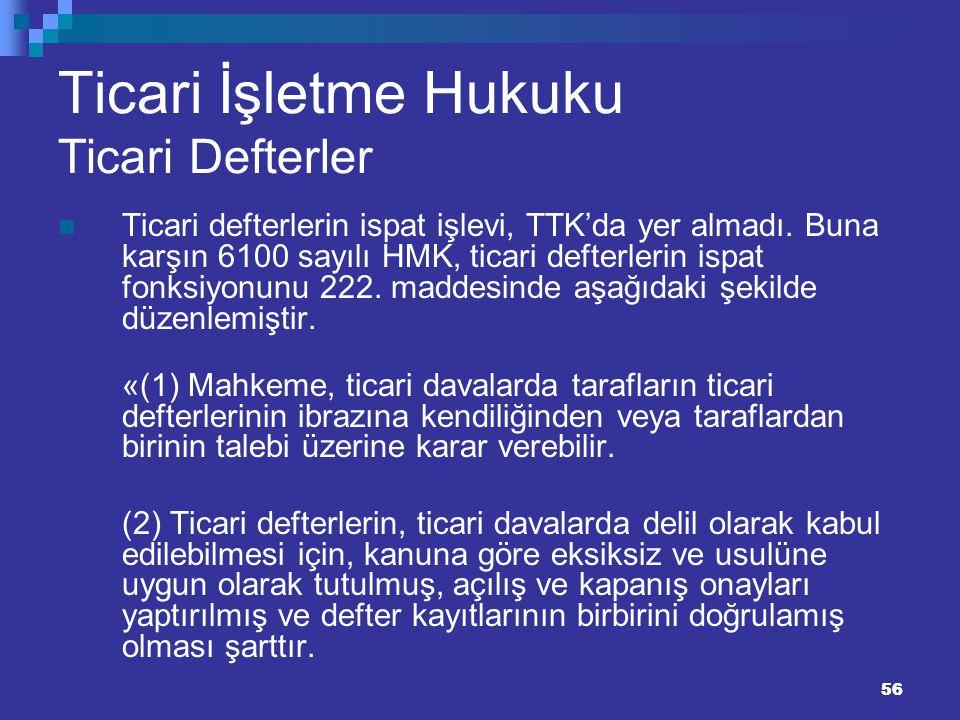 56 Ticari İşletme Hukuku Ticari Defterler Ticari defterlerin ispat işlevi, TTK'da yer almadı. Buna karşın 6100 sayılı HMK, ticari defterlerin ispat fo