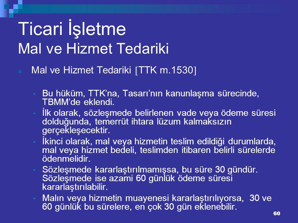 60 Ticari İşletme Mal ve Hizmet Tedariki Mal ve Hizmet Tedariki  TTK m.1530  Bu hüküm, TTK'na, Tasarı'nın kanunlaşma sürecinde, TBMM'de eklendi. İlk