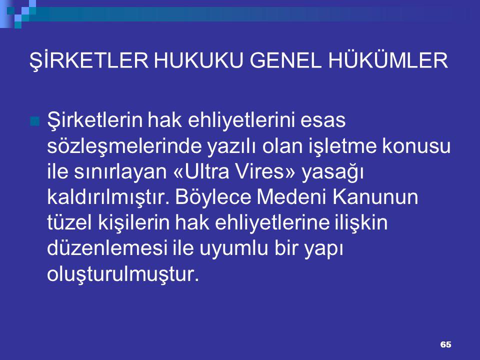 65 ŞİRKETLER HUKUKU GENEL HÜKÜMLER Şirketlerin hak ehliyetlerini esas sözleşmelerinde yazılı olan işletme konusu ile sınırlayan «Ultra Vires» yasağı k