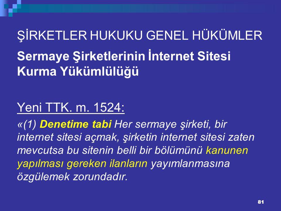 81 ŞİRKETLER HUKUKU GENEL HÜKÜMLER Sermaye Şirketlerinin İnternet Sitesi Kurma Yükümlülüğü Yeni TTK. m. 1524: «(1) Denetime tabi Her sermaye şirketi,