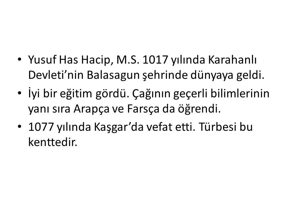 Yusuf Has Hacip, M.S. 1017 yılında Karahanlı Devleti'nin Balasagun şehrinde dünyaya geldi. İyi bir eğitim gördü. Çağının geçerli bilimlerinin yanı sır