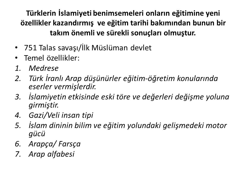 Türklerin İslamiyeti benimsemeleri onların eğitimine yeni özellikler kazandırmış ve eğitim tarihi bakımından bunun bir takım önemli ve sürekli sonuçla