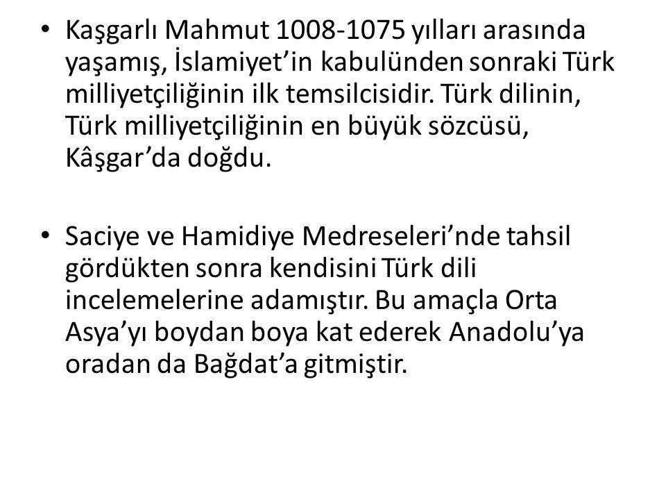 Kaşgarlı Mahmut 1008-1075 yılları arasında yaşamış, İslamiyet'in kabulünden sonraki Türk milliyetçiliğinin ilk temsilcisidir. Türk dilinin, Türk milli