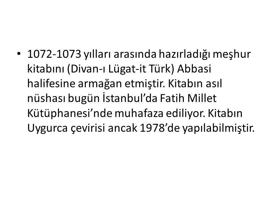 1072-1073 yılları arasında hazırladığı meşhur kitabını (Divan-ı Lügat-it Türk) Abbasi halifesine armağan etmiştir. Kitabın asıl nüshası bugün İstanbul