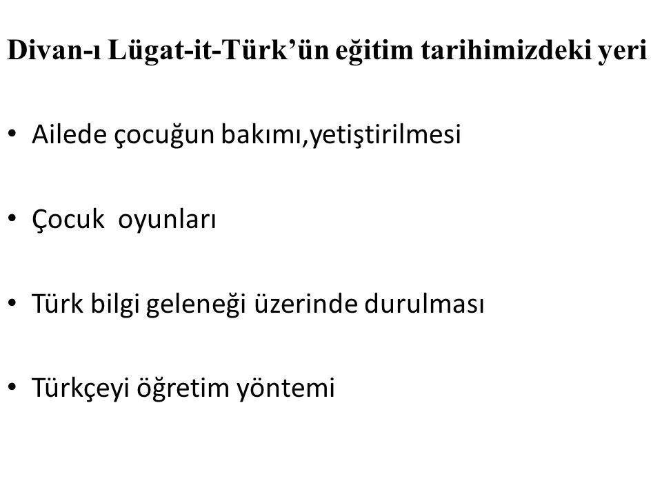 Divan-ı Lügat-it-Türk'ün eğitim tarihimizdeki yeri Ailede çocuğun bakımı,yetiştirilmesi Çocuk oyunları Türk bilgi geleneği üzerinde durulması Türkçeyi