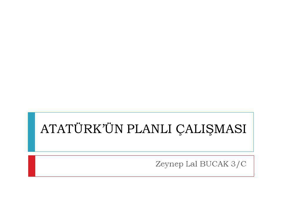 ATATÜRK'ÜN PLANLI ÇALIŞMASI  Ulu önder Mustafa Kemal Atatürk hayatının her döneminde planlı bir yaşam sürmüştür.