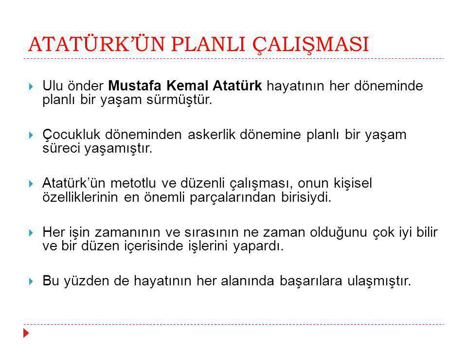 ATATÜRK'ÜN PLANLI ÇALIŞMASI  Ulu önder Mustafa Kemal Atatürk hayatının her döneminde planlı bir yaşam sürmüştür.  Çocukluk döneminden askerlik dönem