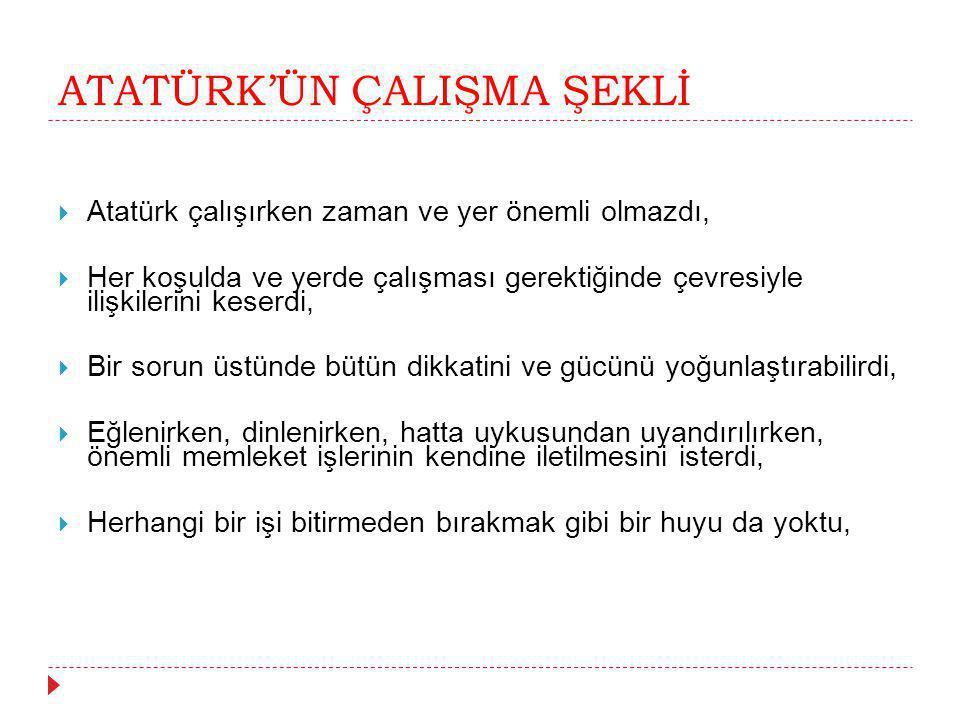 ATATÜRK'ÜN ÇALIŞMA ŞEKLİ  Atatürk çalışırken zaman ve yer önemli olmazdı,  Her koşulda ve yerde çalışması gerektiğinde çevresiyle ilişkilerini keser