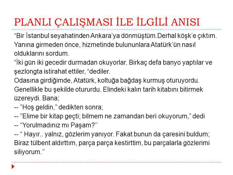 """PLANLI ÇALIŞMASI İLE İLGİLİ ANISI """"Bir İstanbul seyahatinden Ankara'ya dönmüştüm.Derhal köşk'e çıktım. Yanına girmeden önce, hizmetinde bulununlara At"""