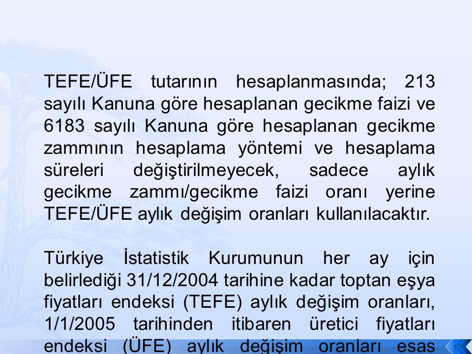 TEFE/ÜFE tutarının hesaplanmasında; 213 sayılı Kanuna göre hesaplanan gecikme faizi ve 6183 sayılı Kanuna göre hesaplanan gecikme zammının hesaplama yöntemi ve hesaplama süreleri değiştirilmeyecek, sadece aylık gecikme zammı/gecikme faizi oranı yerine TEFE/ÜFE aylık değişim oranları kullanılacaktır.