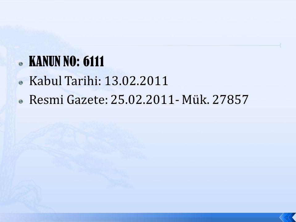  KANUN NO: 6111  Kabul Tarihi: 13.02.2011  Resmi Gazete: 25.02.2011- Mük. 27857 2