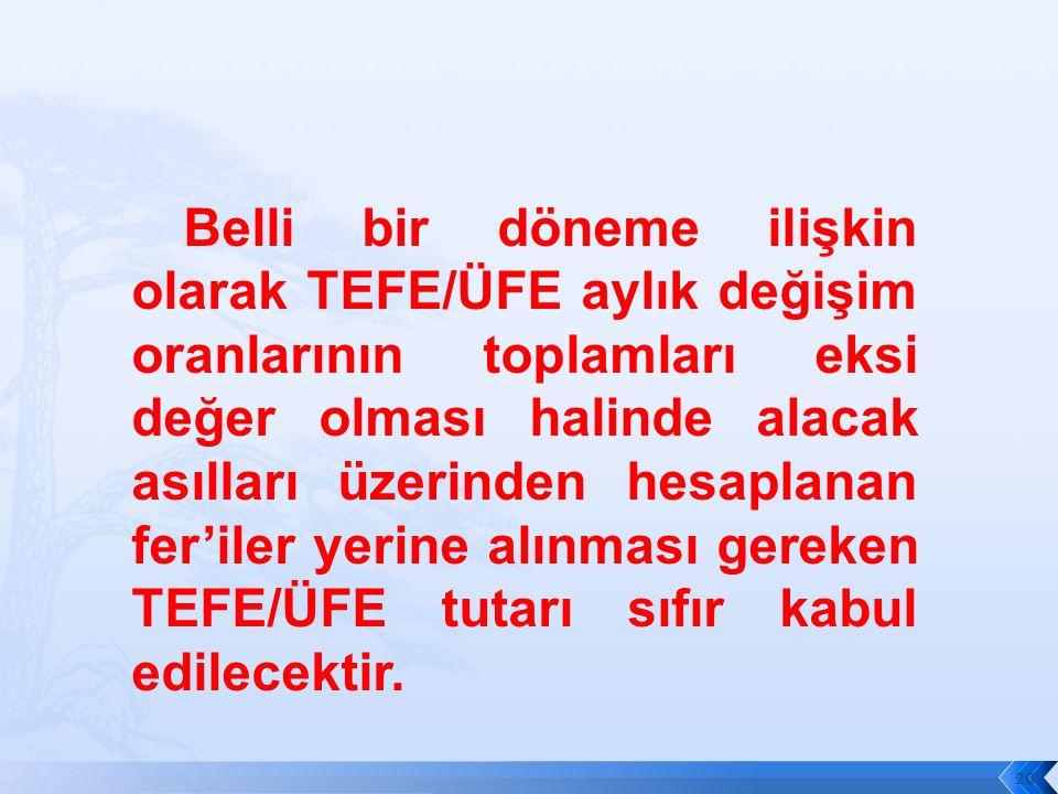 Belli bir döneme ilişkin olarak TEFE/ÜFE aylık değişim oranlarının toplamları eksi değer olması halinde alacak asılları üzerinden hesaplanan fer'iler yerine alınması gereken TEFE/ÜFE tutarı sıfır kabul edilecektir.