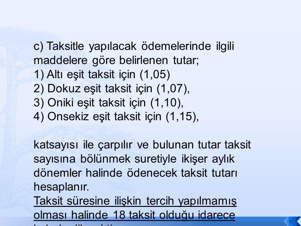 c) Taksitle yapılacak ödemelerinde ilgili maddelere göre belirlenen tutar; 1) Altı eşit taksit için (1,05) 2) Dokuz eşit taksit için (1,07), 3) Oniki eşit taksit için (1,10), 4) Onsekiz eşit taksit için (1,15), katsayısı ile çarpılır ve bulunan tutar taksit sayısına bölünmek suretiyle ikişer aylık dönemler halinde ödenecek taksit tutarı hesaplanır.