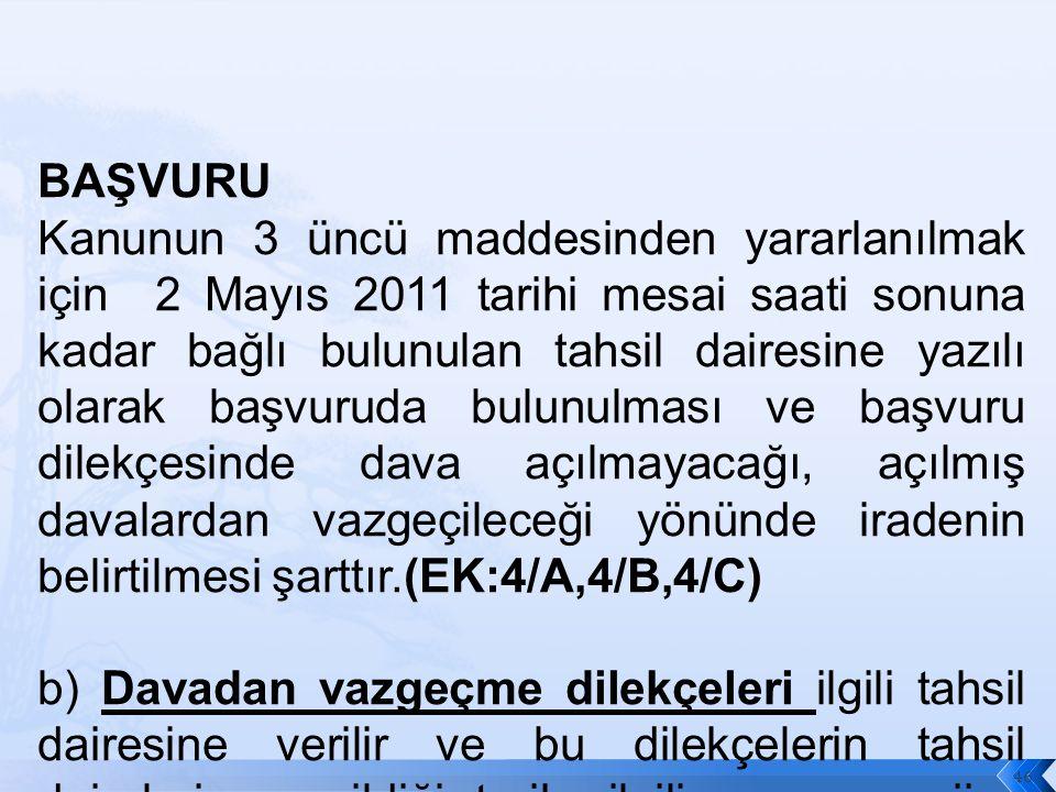 BAŞVURU Kanunun 3 üncü maddesinden yararlanılmak için 2 Mayıs 2011 tarihi mesai saati sonuna kadar bağlı bulunulan tahsil dairesine yazılı olarak başvuruda bulunulması ve başvuru dilekçesinde dava açılmayacağı, açılmış davalardan vazgeçileceği yönünde iradenin belirtilmesi şarttır.(EK:4/A,4/B,4/C) b) Davadan vazgeçme dilekçeleri ilgili tahsil dairesine verilir ve bu dilekçelerin tahsil dairelerine verildiği tarih, ilgili yargı merciine verildiği tarih sayılarak dilekçeler ilgili yargı merciine gönderilir.
