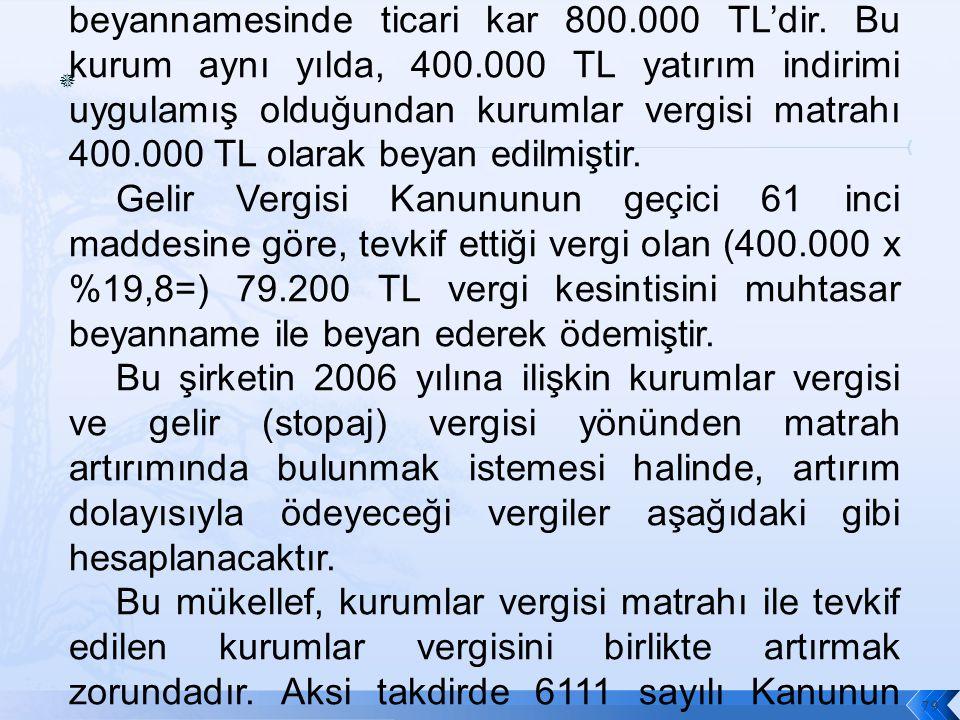  79 Örnek (y) Anonim Şirketinin 2008 yılına ilişkin olarak vermiş olduğu kurumlar vergisi beyannamesinde ticari kar 800.000 TL'dir.
