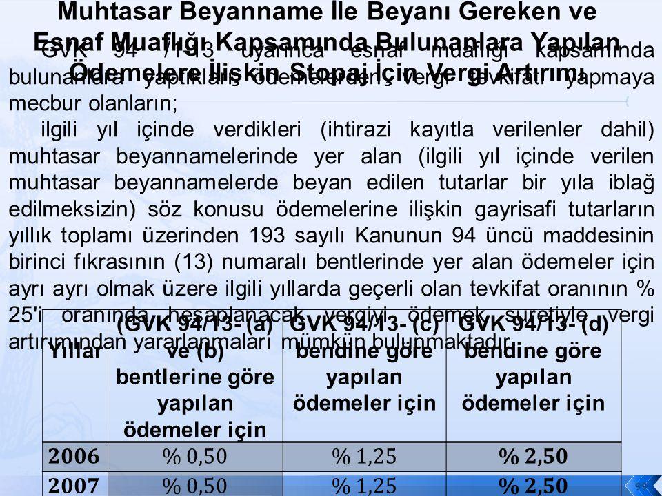 Yıllar (GVK 94/13- (a) ve (b) bentlerine göre yapılan ödemeler için GVK 94/13- (c) bendine göre yapılan ödemeler için GVK 94/13- (d) bendine göre yapılan ödemeler için 2006% 0,50% 1,25% 2,50 2007% 0,50% 1,25% 2,50 2008% 0,50% 1,25% 2,50 2009% 0,50% 1,25% 2,50 99 GVK 94 /1-13 uyarınca esnaf muaflığı kapsamında bulunanlara yaptıkları ödemelerden vergi tevkifatı yapmaya mecbur olanların; ilgili yıl içinde verdikleri (ihtirazi kayıtla verilenler dahil) muhtasar beyannamelerinde yer alan (ilgili yıl içinde verilen muhtasar beyannamelerde beyan edilen tutarlar bir yıla iblağ edilmeksizin) söz konusu ödemelerine ilişkin gayrisafi tutarların yıllık toplamı üzerinden 193 sayılı Kanunun 94 üncü maddesinin birinci fıkrasının (13) numaralı bentlerinde yer alan ödemeler için ayrı ayrı olmak üzere ilgili yıllarda geçerli olan tevkifat oranının % 25 i oranında hesaplanacak vergiyi ödemek suretiyle vergi artırımından yararlanmaları mümkün bulunmaktadır.
