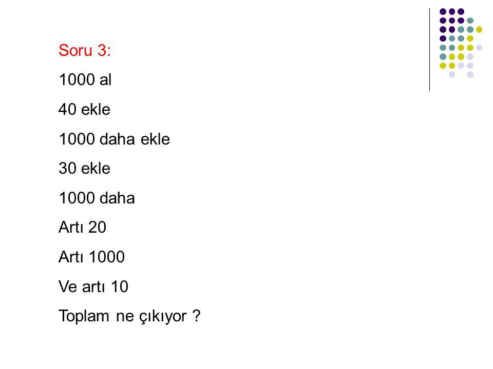 Soru 3: 1000 al 40 ekle 1000 daha ekle 30 ekle 1000 daha Artı 20 Artı 1000 Ve artı 10 Toplam ne çıkıyor ?