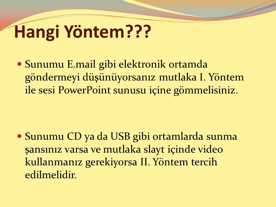 Hangi Yöntem??? Sunumu E.mail gibi elektronik ortamda göndermeyi düşünüyorsanız mutlaka I. Yöntem ile sesi PowerPoint sunusu içine gömmelisiniz. Sunum