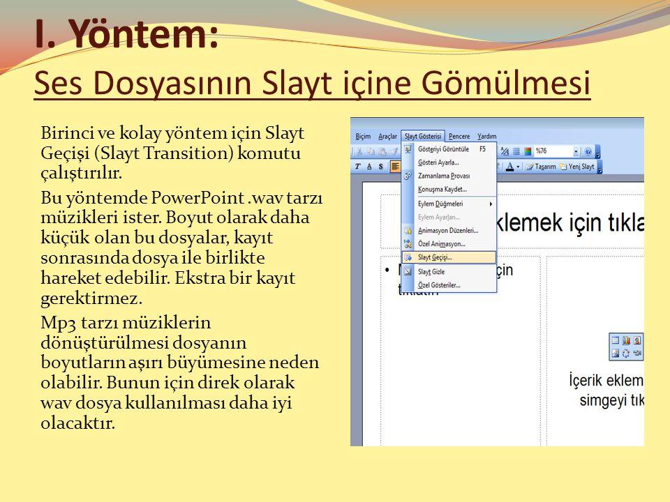I. Yöntem: Ses Dosyasının Slayt içine Gömülmesi Birinci ve kolay yöntem için Slayt Geçişi (Slayt Transition) komutu çalıştırılır. Bu yöntemde PowerPoi