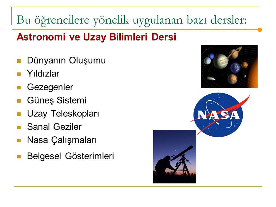 Bu öğrencilere yönelik uygulanan bazı dersler: Astronomi ve Uzay Bilimleri Dersi Dünyanın Oluşumu Yıldızlar Gezegenler Güneş Sistemi Uzay Teleskopları Sanal Geziler Nasa Çalışmaları Belgesel Gösterimleri
