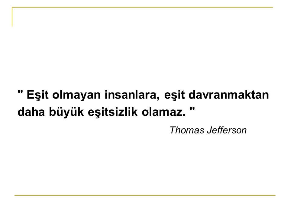 Eşit olmayan insanlara, eşit davranmaktan daha büyük eşitsizlik olamaz. Thomas Jefferson