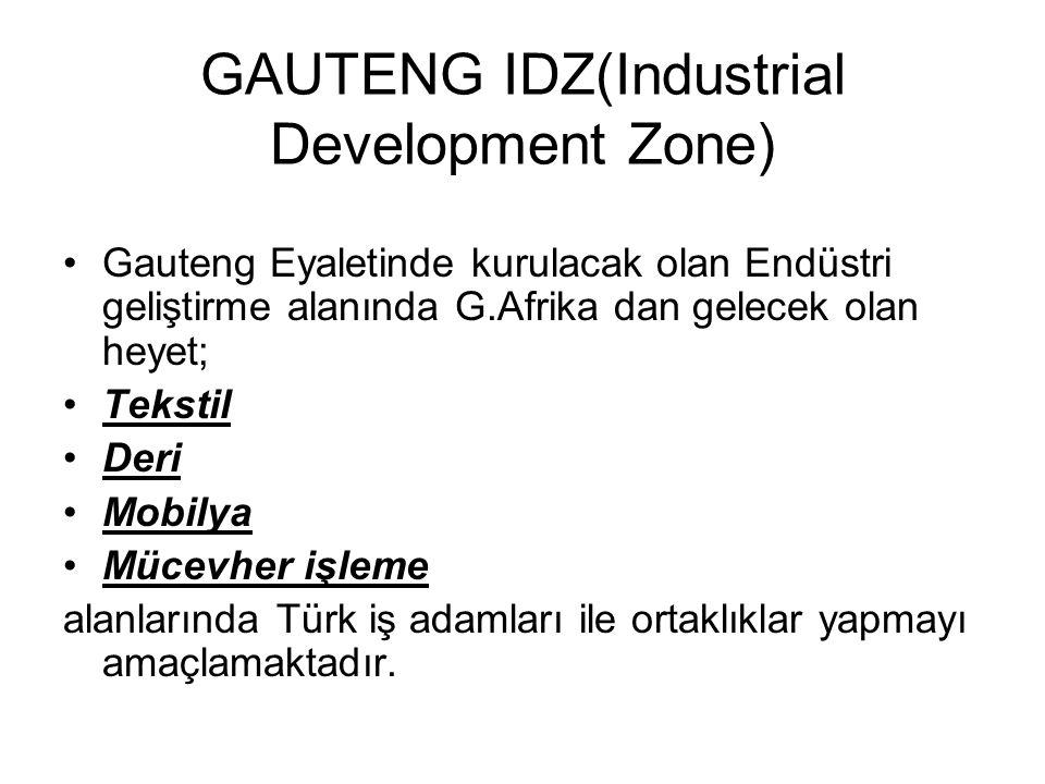 GAUTENG IDZ(Industrial Development Zone) Gauteng Eyaletinde kurulacak olan Endüstri geliştirme alanında G.Afrika dan gelecek olan heyet; Tekstil Deri Mobilya Mücevher işleme alanlarında Türk iş adamları ile ortaklıklar yapmayı amaçlamaktadır.