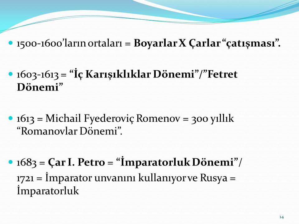 """1500-1600'ların ortaları = Boyarlar X Çarlar """"çatışması"""". 1603-1613 = """"İç Karışıklıklar Dönemi""""/""""Fetret Dönemi"""" 1613 = Michail Fyederoviç Romenov = 30"""