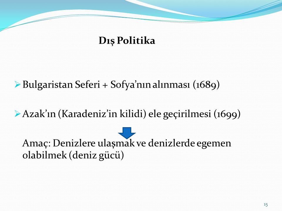 Dış Politika  Bulgaristan Seferi + Sofya'nın alınması (1689)  Azak'ın (Karadeniz'in kilidi) ele geçirilmesi (1699) Amaç: Denizlere ulaşmak ve denizl