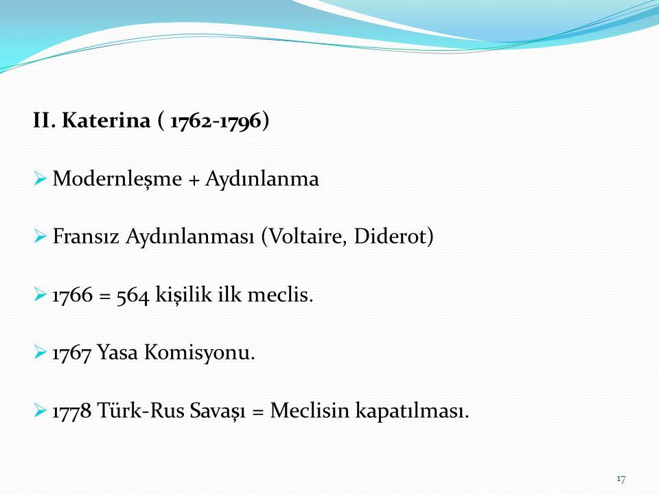 II. Katerina ( 1762-1796)  Modernleşme + Aydınlanma  Fransız Aydınlanması (Voltaire, Diderot)  1766 = 564 kişilik ilk meclis.  1767 Yasa Komisyonu