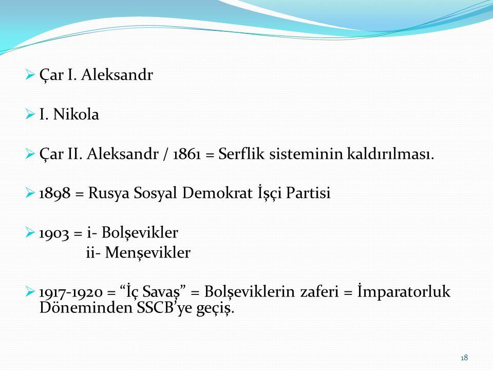  Çar I. Aleksandr  I. Nikola  Çar II. Aleksandr / 1861 = Serflik sisteminin kaldırılması.  1898 = Rusya Sosyal Demokrat İşçi Partisi  1903 = i- B