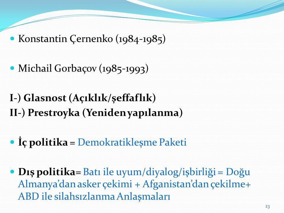 Konstantin Çernenko (1984-1985) Michail Gorbaçov (1985-1993) I-) Glasnost (Açıklık/şeffaflık) II-) Prestroyka (Yeniden yapılanma) İç politika = Demokr