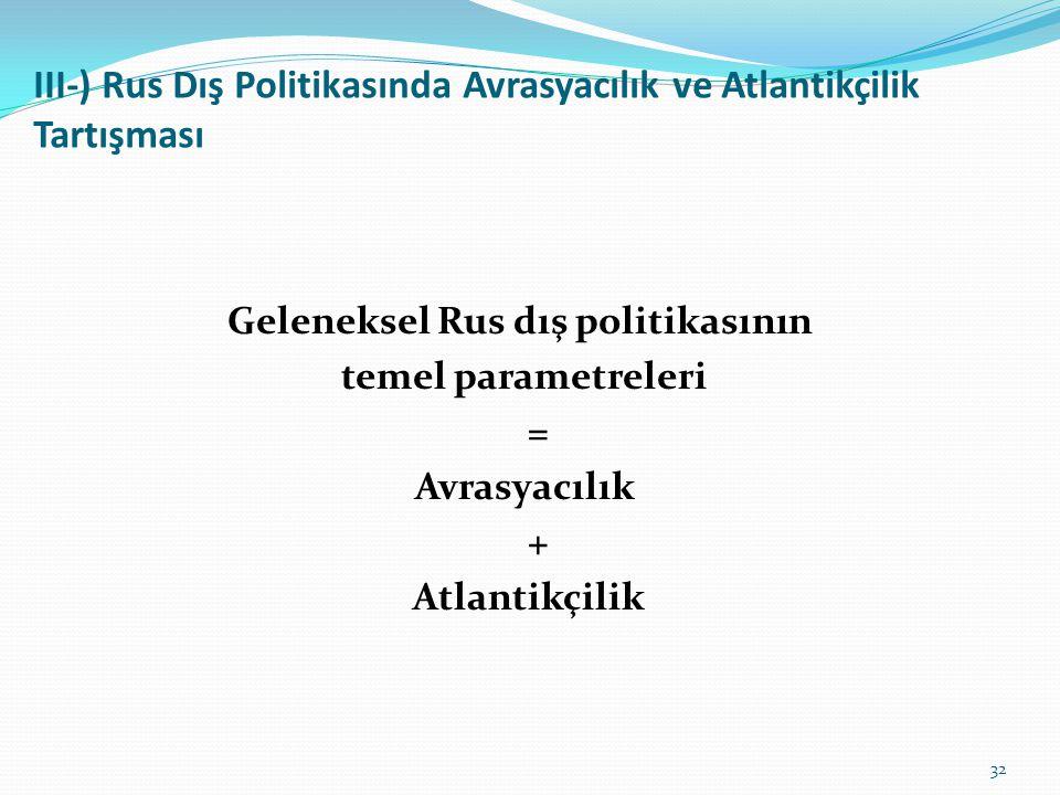III-) Rus Dış Politikasında Avrasyacılık ve Atlantikçilik Tartışması Geleneksel Rus dış politikasının temel parametreleri = Avrasyacılık + Atlantikçil