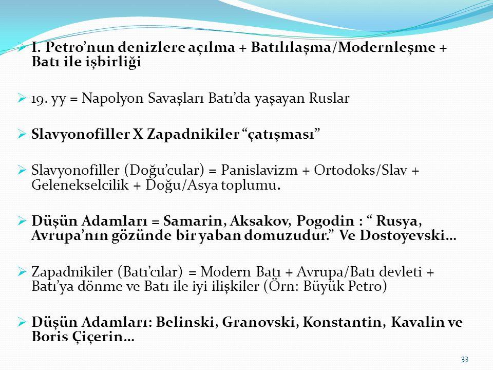  I. Petro'nun denizlere açılma + Batılılaşma/Modernleşme + Batı ile işbirliği  19. yy = Napolyon Savaşları Batı'da yaşayan Ruslar  Slavyonofiller X