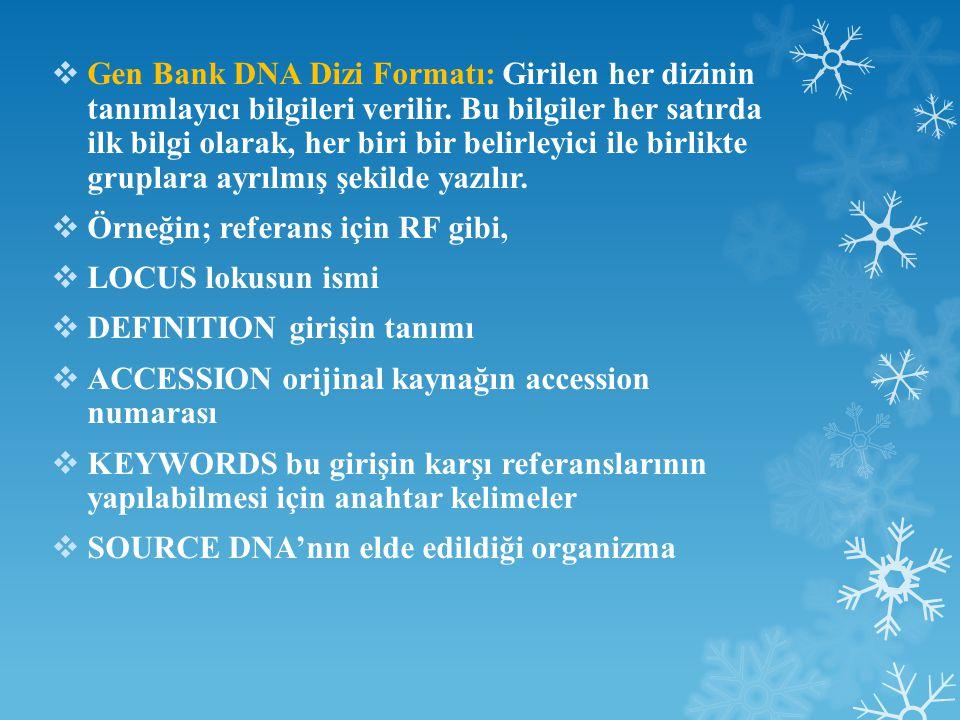  Avrupa Moleküler Biyoloji Laboratuvarı Veri Kütüphanesi Formatı (EMBL)  ID veritabanındaki dizi için kimlik numarası  AC dizinin başlangıcını gösteren accession number  DT girişin ve modifikasyonların tarihi  KW anahtar kelimeler  OS, OC kaynak organizma