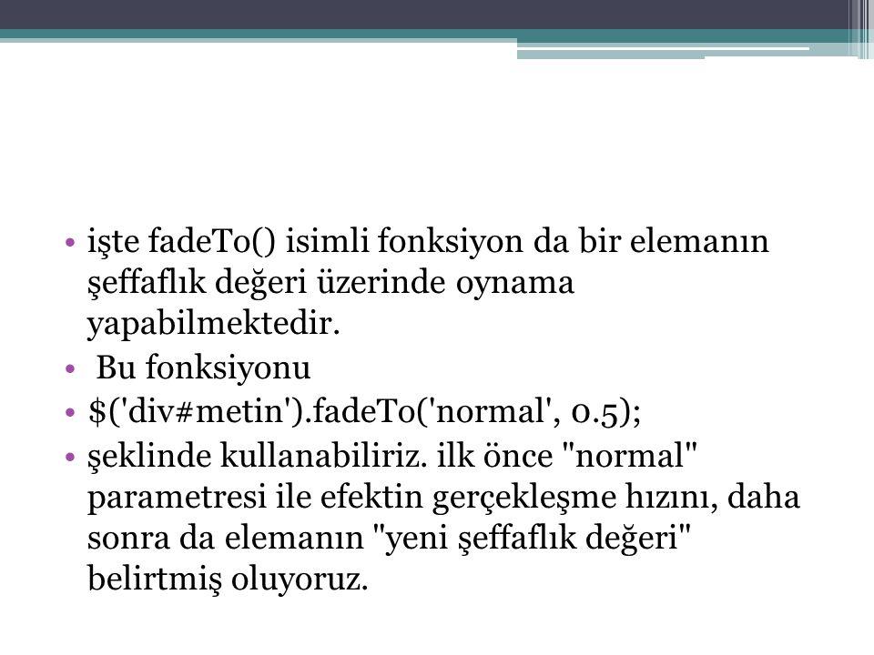 işte fadeTo() isimli fonksiyon da bir elemanın şeffaflık değeri üzerinde oynama yapabilmektedir.