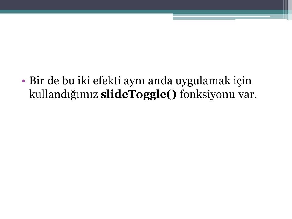 ÖRNEK KULLANIM $( div#metin ).slideUp( normal ); $( div#metin ).slideDown( normal ); $( div#metin ).slideToggle( normal );