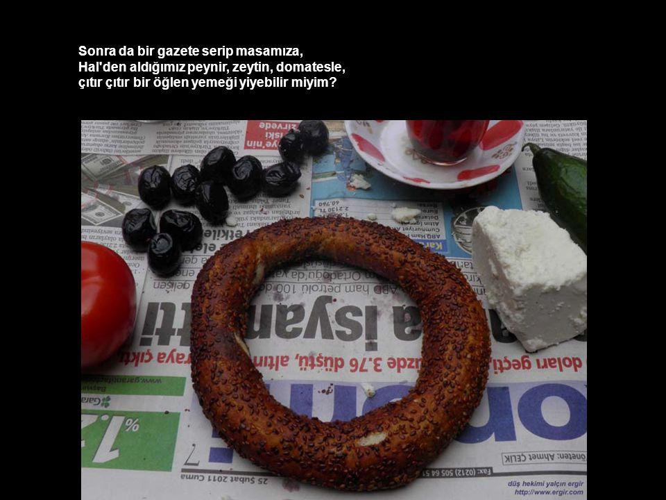Sonra da bir gazete serip masamıza, Hal den aldığımız peynir, zeytin, domatesle, çıtır çıtır bir öğlen yemeği yiyebilir miyim?