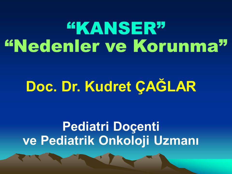 Doc. Dr. Kudret ÇAĞLAR Pediatri Doçenti ve Pediatrik Onkoloji Uzmanı KANSER Nedenler ve Korunma