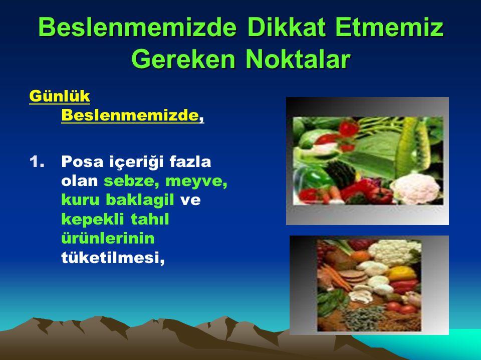 Beslenmemizde Dikkat Etmemiz Gereken Noktalar Günlük Beslenmemizde, 1.Posa içeriği fazla olan sebze, meyve, kuru baklagil ve kepekli tahıl ürünlerinin tüketilmesi,